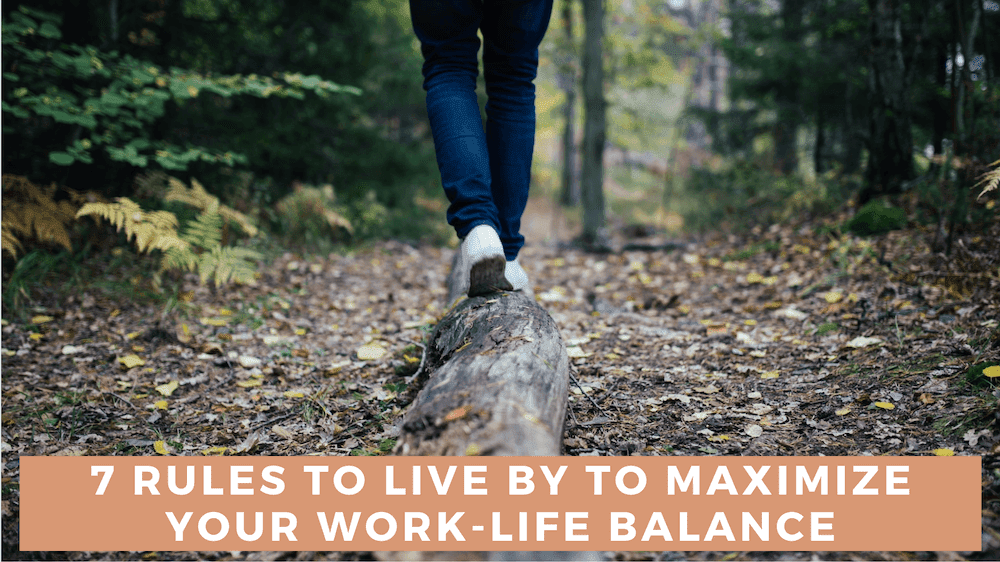 7 Rules To Live By to Maximize Your Work-Life Balance