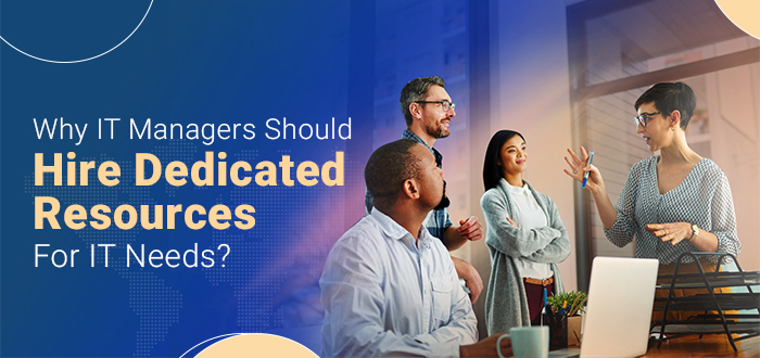 Why Should IT Managers Hire Dedicated Resources For IT Needs?
